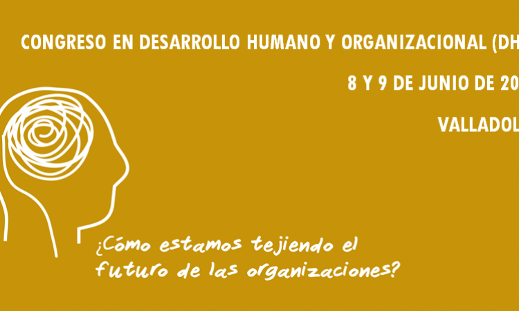 Congreso en Desarrollo Humano y Organizacional (DHO) ¿Cómo estamos tejiendo el futuro de las organizaciones?, 8 y 9 de Junio de 2017 en Valladolid